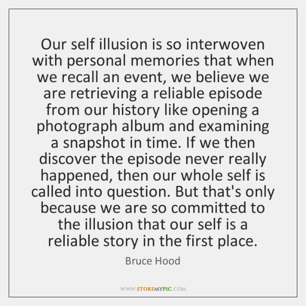 Our self illusion is so interwoven with personal memories that when we ...