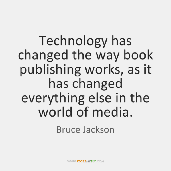 Technology has changed the way book publishing works, as it has changed ...