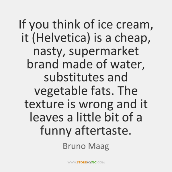 If you think of ice cream, it (Helvetica) is a cheap, nasty, ...