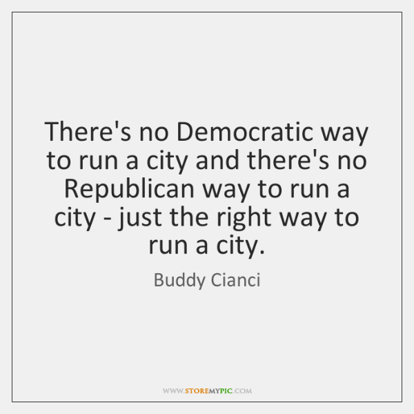 There's no Democratic way to run a city and there's no Republican ...