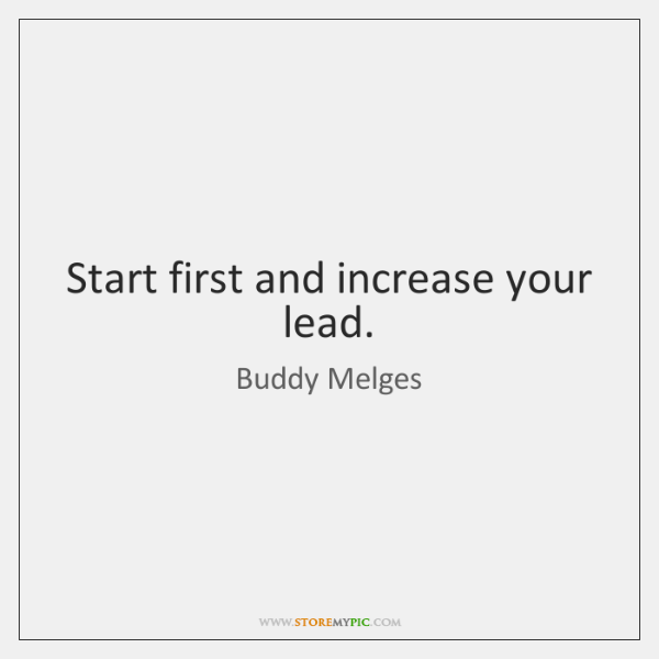 Start first and increase your lead.