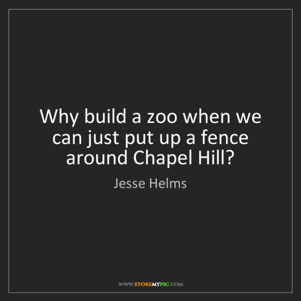 Jesse Helms: Why build a zoo when we can just put up a fence around...