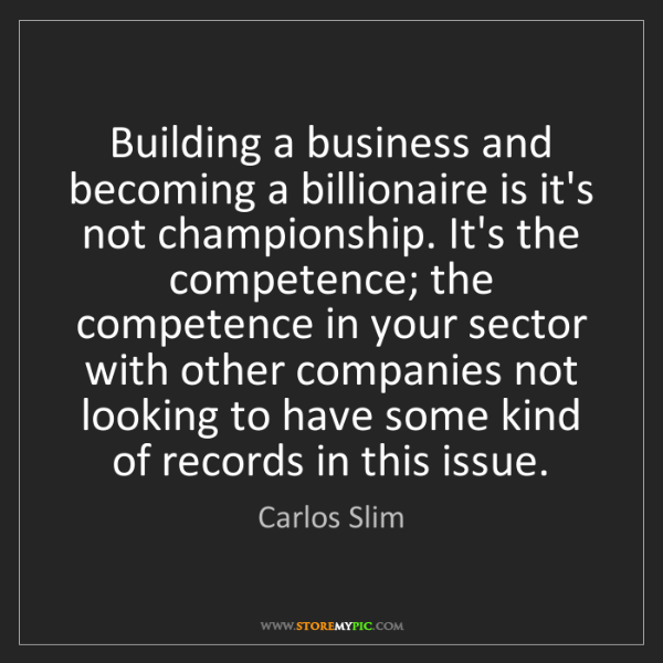 Carlos Slim: Building a business and becoming a billionaire is it's...