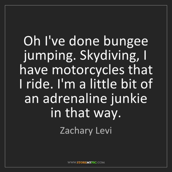 Zachary Levi: Oh I've done bungee jumping. Skydiving, I have motorcycles...