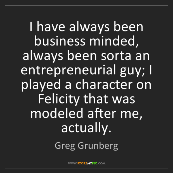 Greg Grunberg: I have always been business minded, always been sorta...