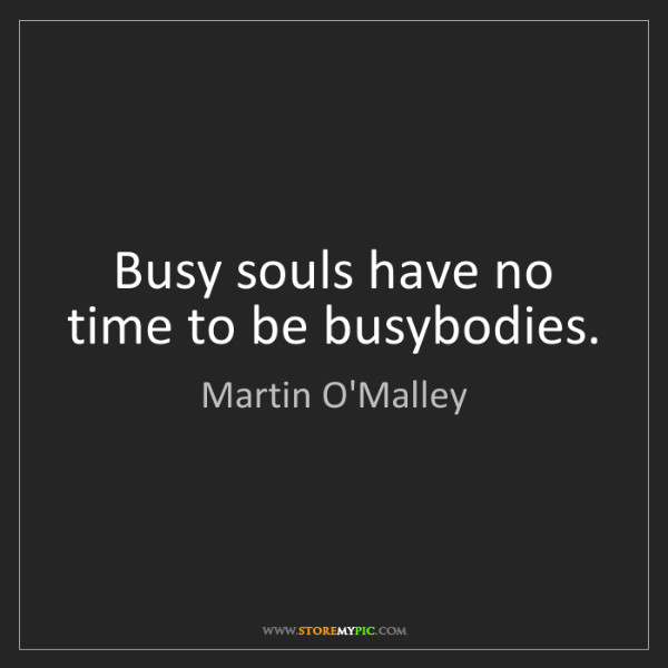Martin O'Malley: Busy souls have no time to be busybodies.