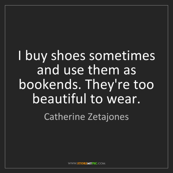 Catherine Zetajones: I buy shoes sometimes and use them as bookends. They're...