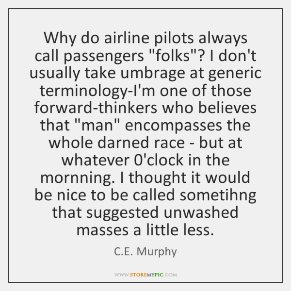 "Why do airline pilots always call passengers ""folks""? I don't usually take ..."