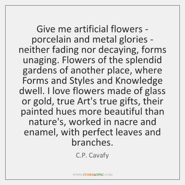 Give me artificial flowers - porcelain and metal glories - neither fading ...