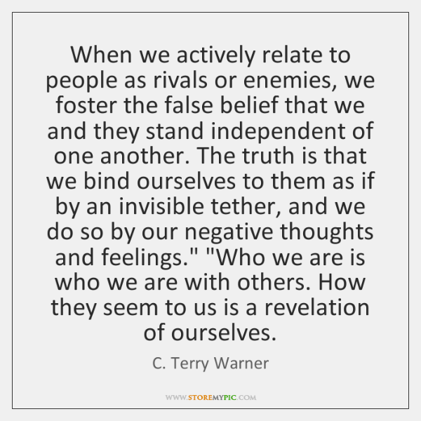 When we actively relate to people as rivals or enemies, we foster ...