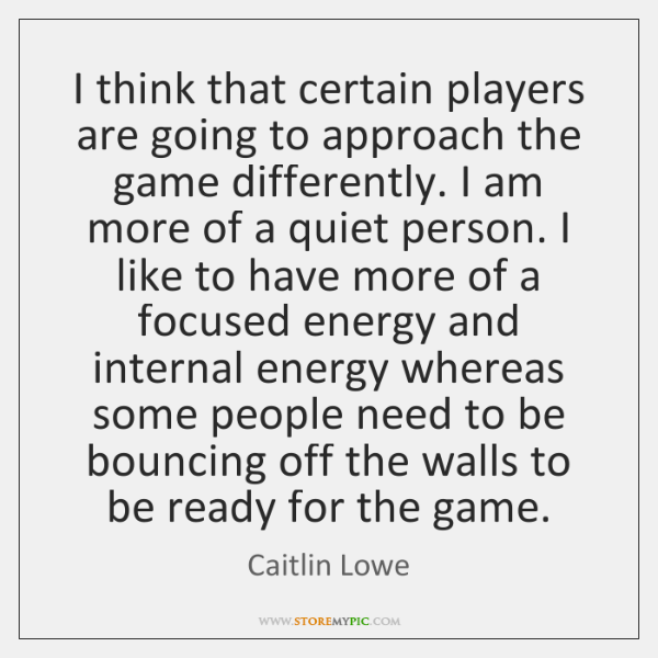 I think that certain players are going to approach the game differently. ...