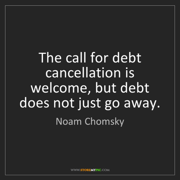 Noam Chomsky: The call for debt cancellation is welcome, but debt does...