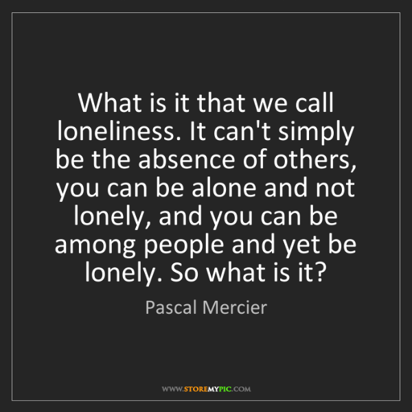 Pascal Mercier: What is it that we call loneliness. It can't simply be...