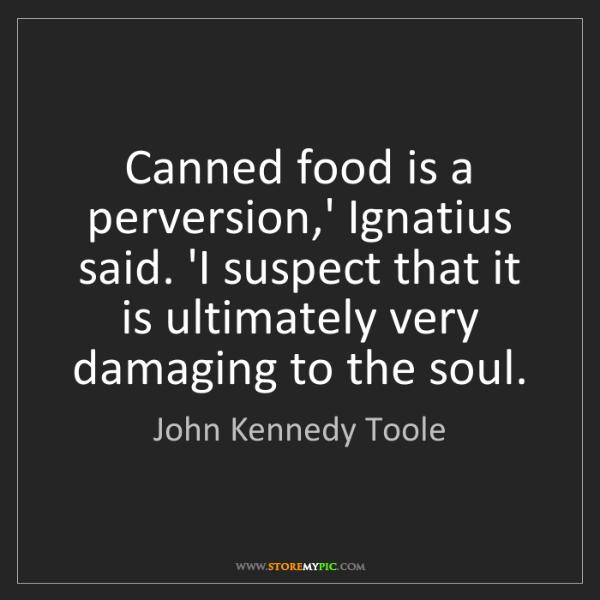 John Kennedy Toole: Canned food is a perversion,' Ignatius said. 'I suspect...