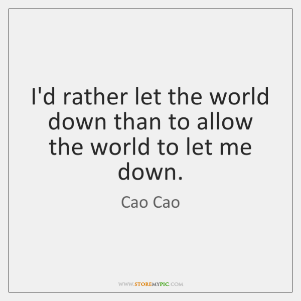 I'd rather let the world down than to allow the world to ...