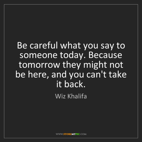 Wiz Khalifa: Be careful what you say to someone today. Because tomorrow...