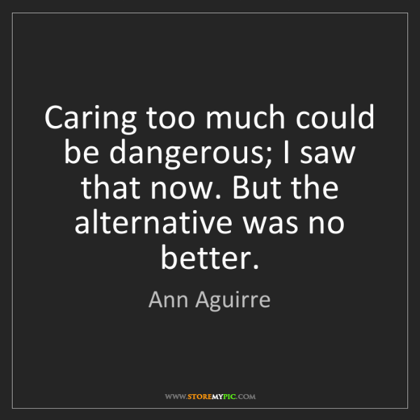 Ann Aguirre: Caring too much could be dangerous; I saw that now. But...