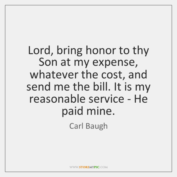 Lord, bring honor to thy Son at my expense, whatever the cost, ...