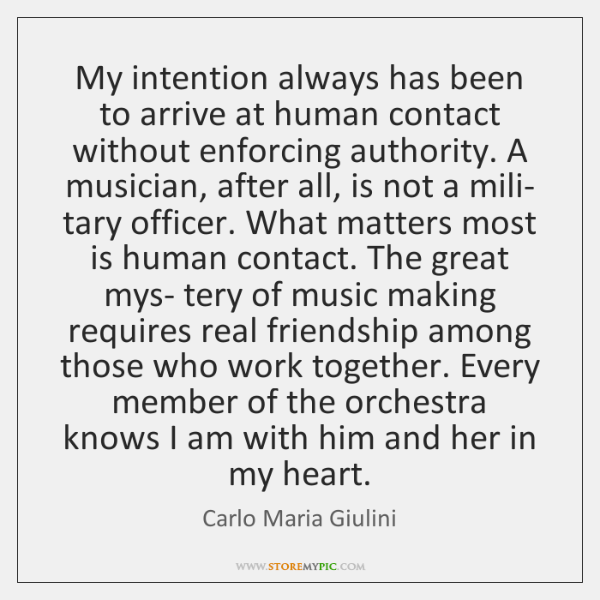 My intention always has been to arrive at human contact without enforcing ...