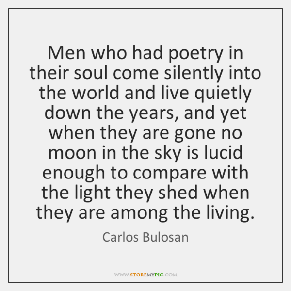Men who had poetry in their soul come silently into the world ...