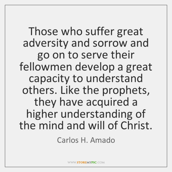 Those who suffer great adversity and sorrow and go on to serve ...