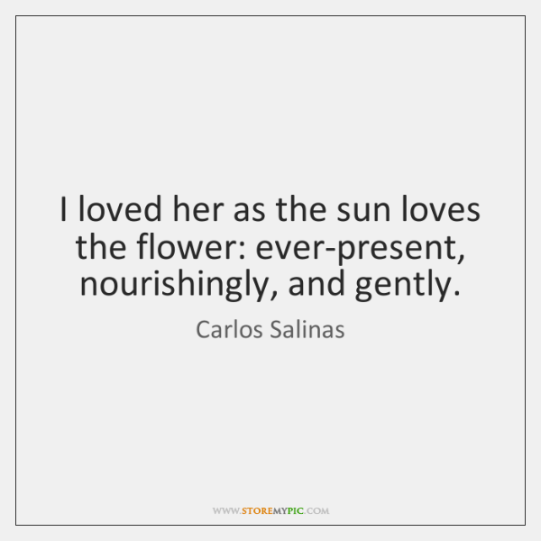 I loved her as the sun loves the flower: ever-present, nourishingly, and ...