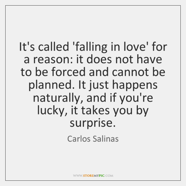It's called 'falling in love' for a reason: it does not have ...