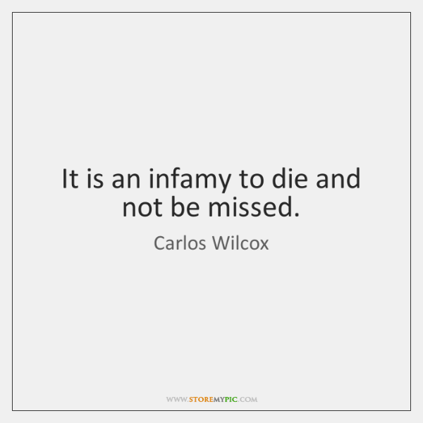 It is an infamy to die and not be missed.