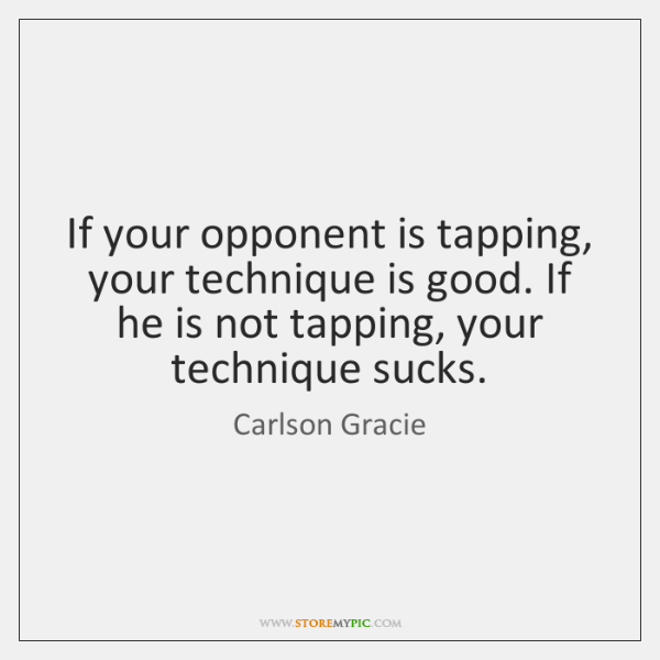 If your opponent is tapping, your technique is good. If he is ...