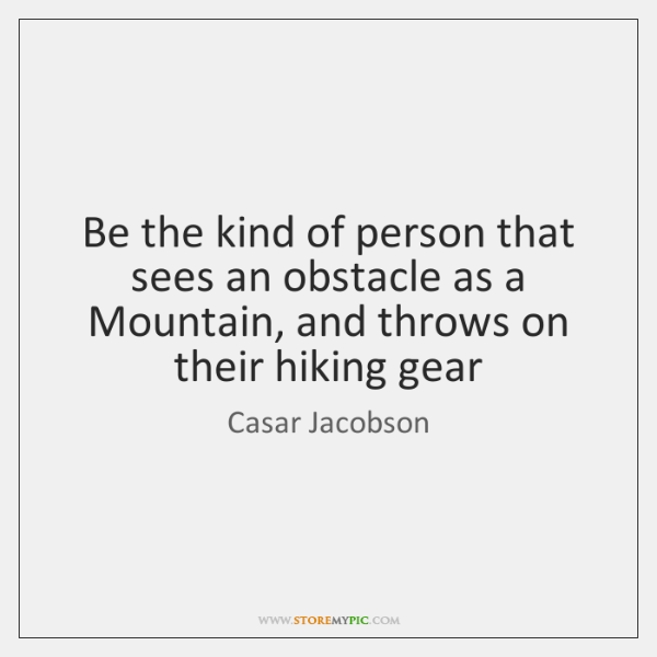 Be the kind of person that sees an obstacle as a Mountain, ...