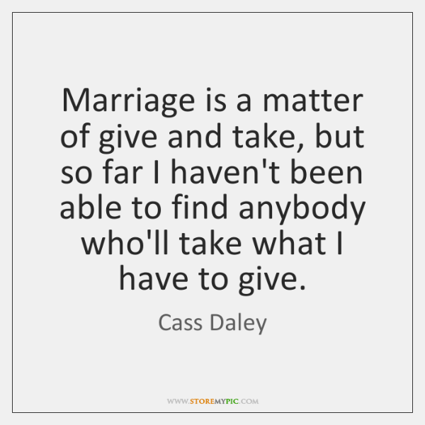Marriage is a matter of give and take, but so far I ...