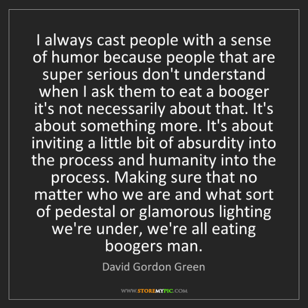 David Gordon Green: I always cast people with a sense of humor because people...