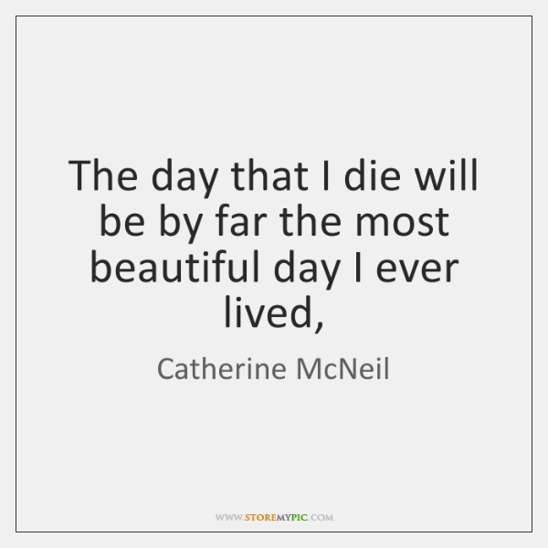 The day that I die will be by far the most beautiful ...