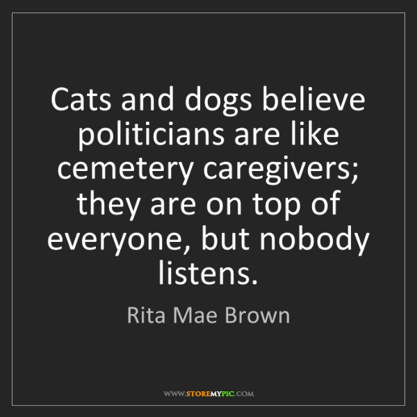 Rita Mae Brown: Cats and dogs believe politicians are like cemetery caregivers;...