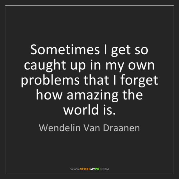 Wendelin Van Draanen: Sometimes I get so caught up in my own problems that...