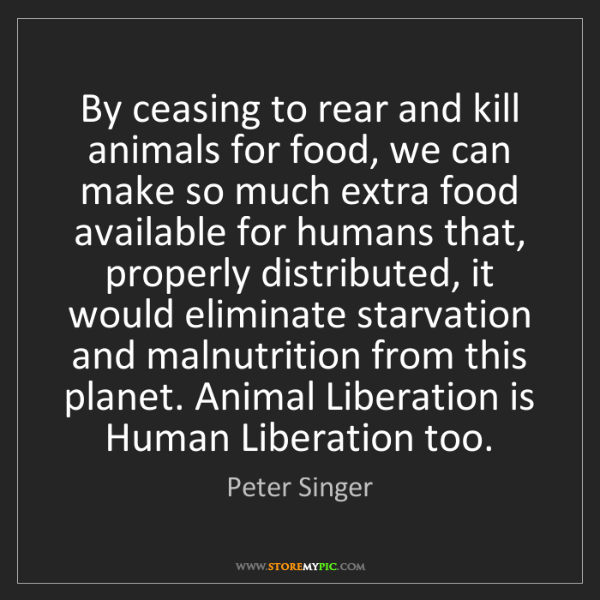 Peter Singer: By ceasing to rear and kill animals for food, we can...