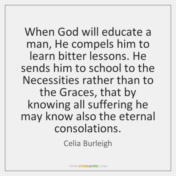 When God will educate a man, He compels him to learn bitter ...