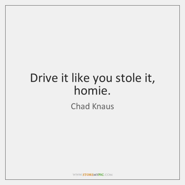 Drive it like you stole it, homie.