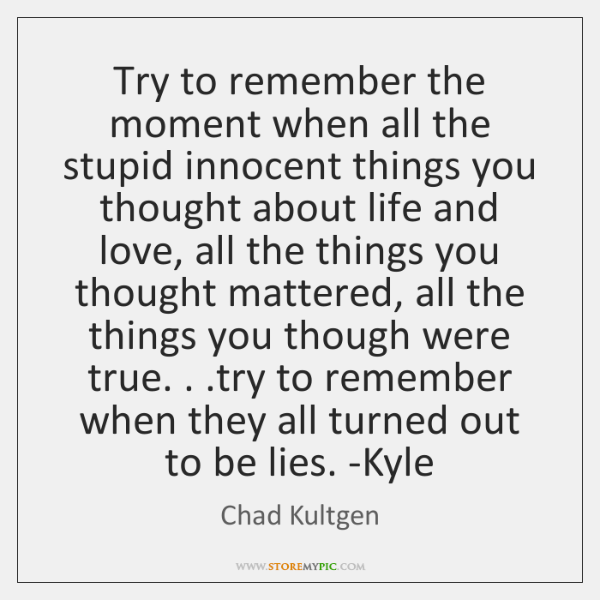 Try to remember the moment when all the stupid innocent things you ...
