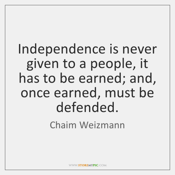 Independence is never given to a people, it has to be earned; ...