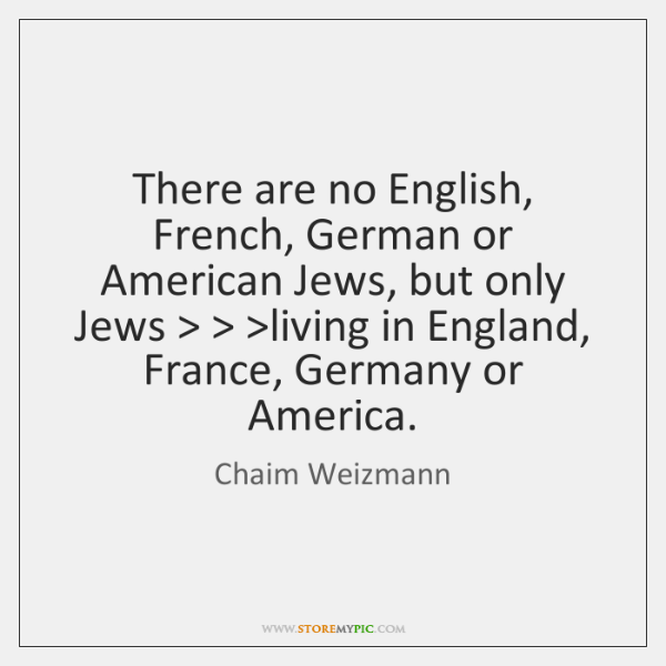 There are no English, French, German or American Jews, but only Jews > > >...