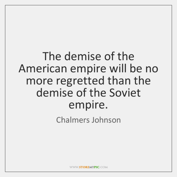 The demise of the American empire will be no more regretted than ...