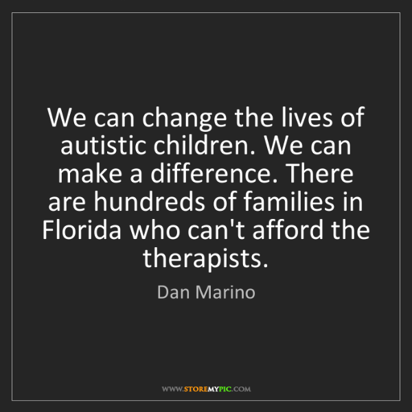 Dan Marino: We can change the lives of autistic children. We can...