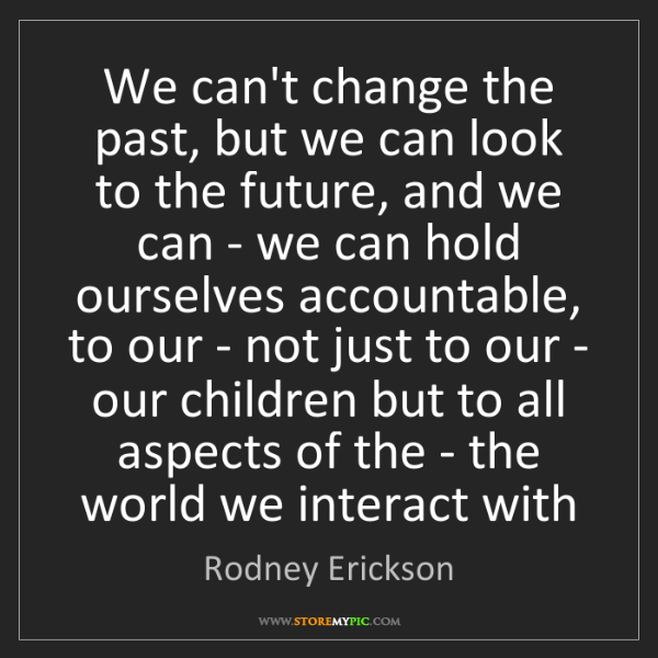 Rodney Erickson: We can't change the past, but we can look to the future,...