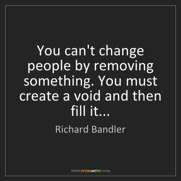 Richard Bandler: You can't change people by removing something. You must...