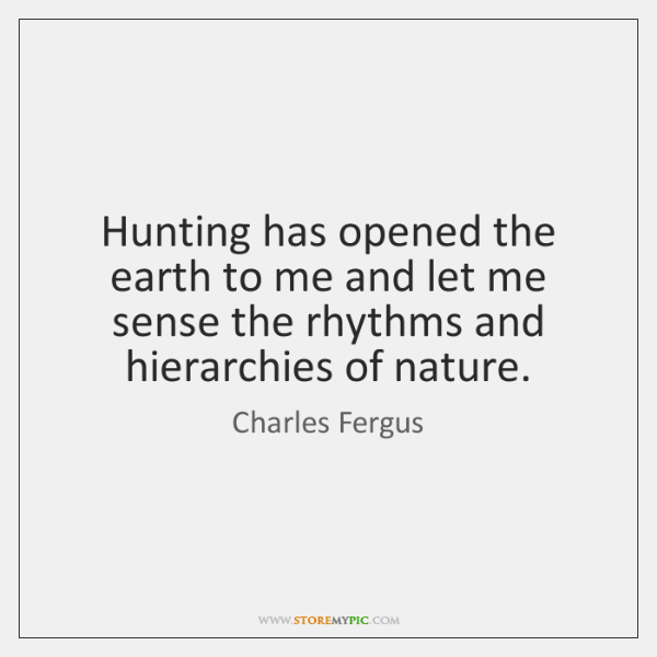 Hunting has opened the earth to me and let me sense the ...