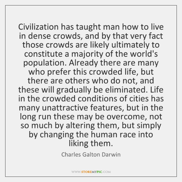 Civilization has taught man how to live in dense crowds, and by ...