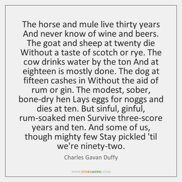 The horse and mule live thirty years And never know of wine ...