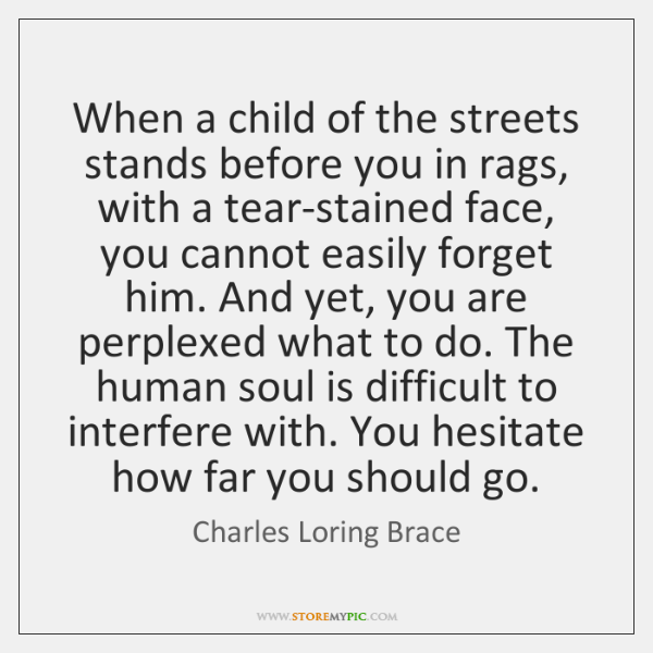When a child of the streets stands before you in rags, with ...