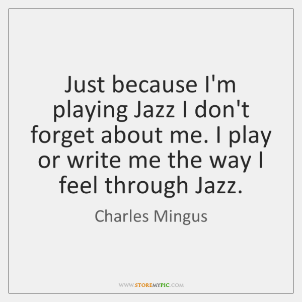 Just Because Im Playing Jazz I Dont Forget About Me I Play